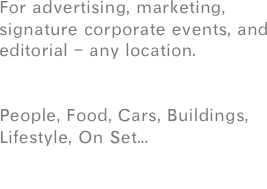 For advertising, marketing, signature corporate events, and editorial - any location.   People, Food, Cars, Buildings,  Lifestyle, On Set...   or your next project.